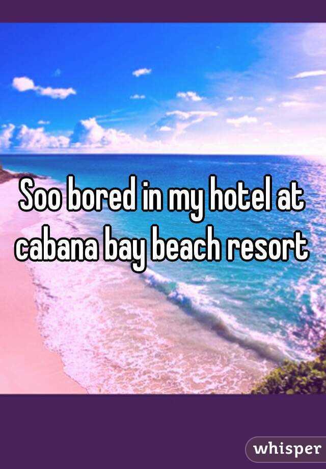 Soo bored in my hotel at cabana bay beach resort