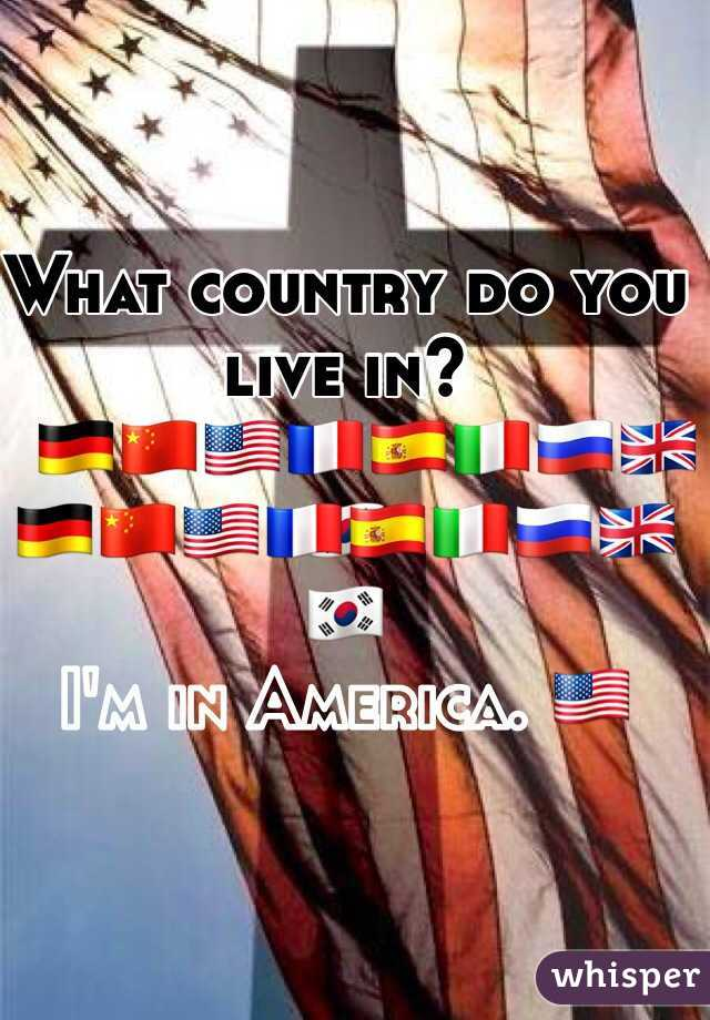What country do you live in?   🇩🇪🇨🇳🇺🇸🇫🇷🇪🇸🇮🇹🇷🇺🇬🇧🇰🇷  I'm in America. 🇺🇸
