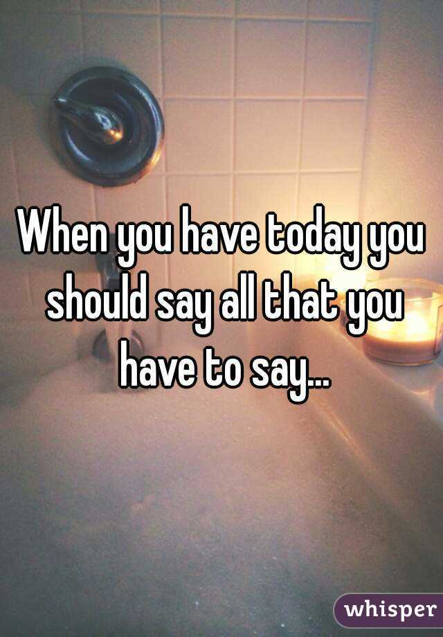 When you have today you should say all that you have to say...
