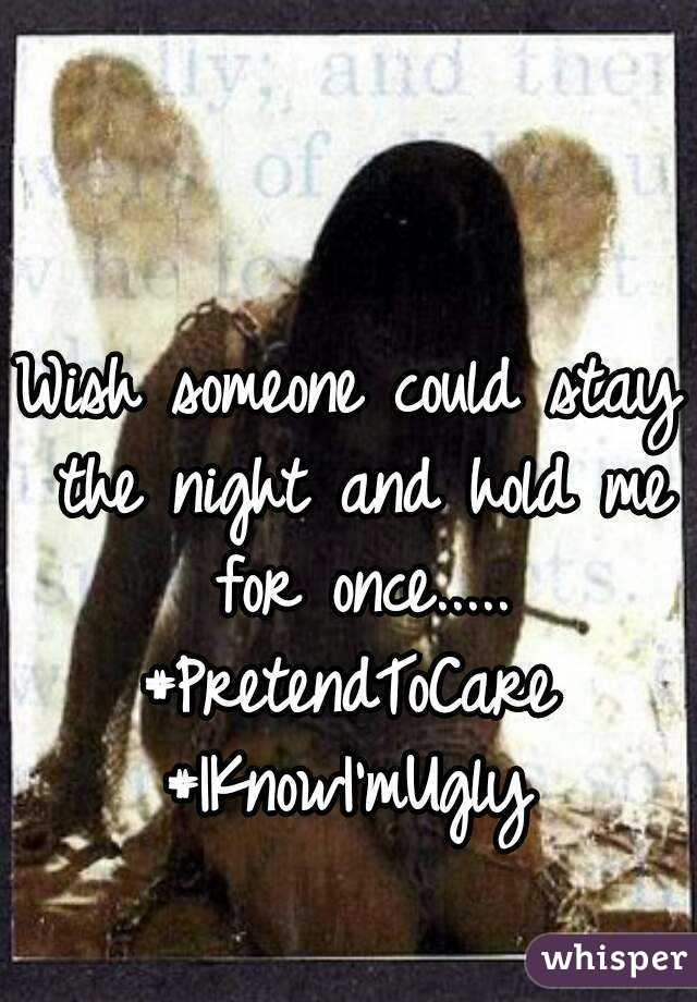 Wish someone could stay the night and hold me for once..... #PretendToCare #IKnowI'mUgly