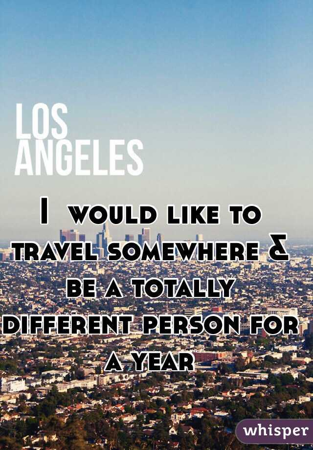 I  would like to travel somewhere & be a totally different person for a year