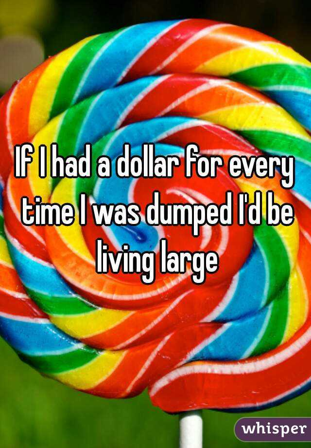 If I had a dollar for every time I was dumped I'd be living large