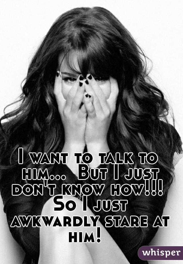 I want to talk to him...  But I just don't know how!!!  So I just awkwardly stare at him!