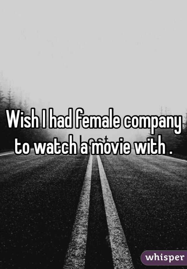Wish I had female company to watch a movie with .