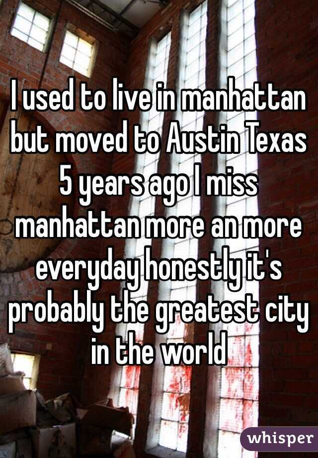 I used to live in manhattan but moved to Austin Texas 5 years ago I miss manhattan more an more everyday honestly it's probably the greatest city in the world