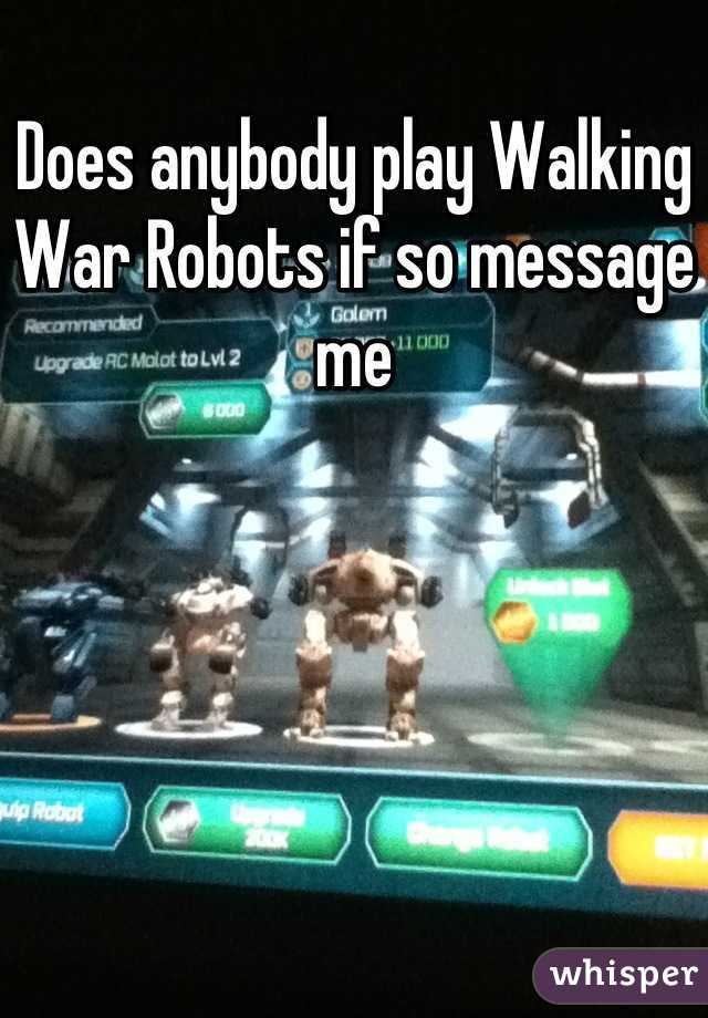 Does anybody play Walking War Robots if so message me