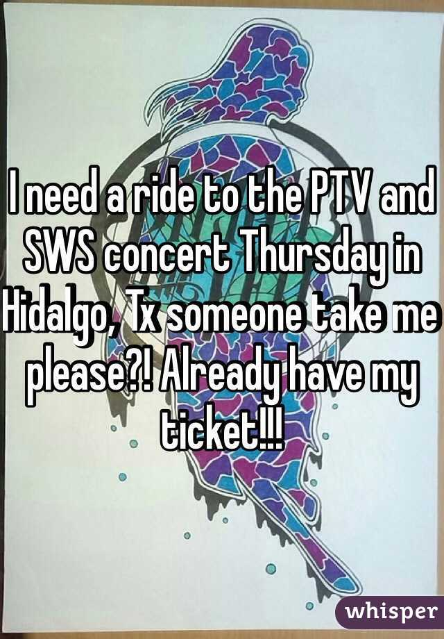 I need a ride to the PTV and SWS concert Thursday in Hidalgo, Tx someone take me please?! Already have my ticket!!!