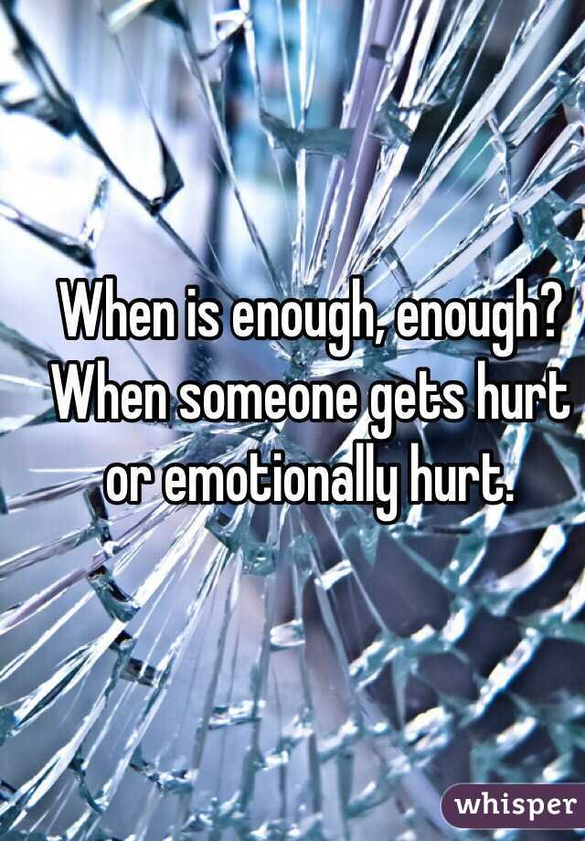 When is enough, enough? When someone gets hurt or emotionally hurt.