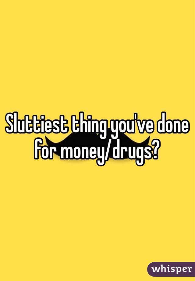 Sluttiest thing you've done for money/drugs?