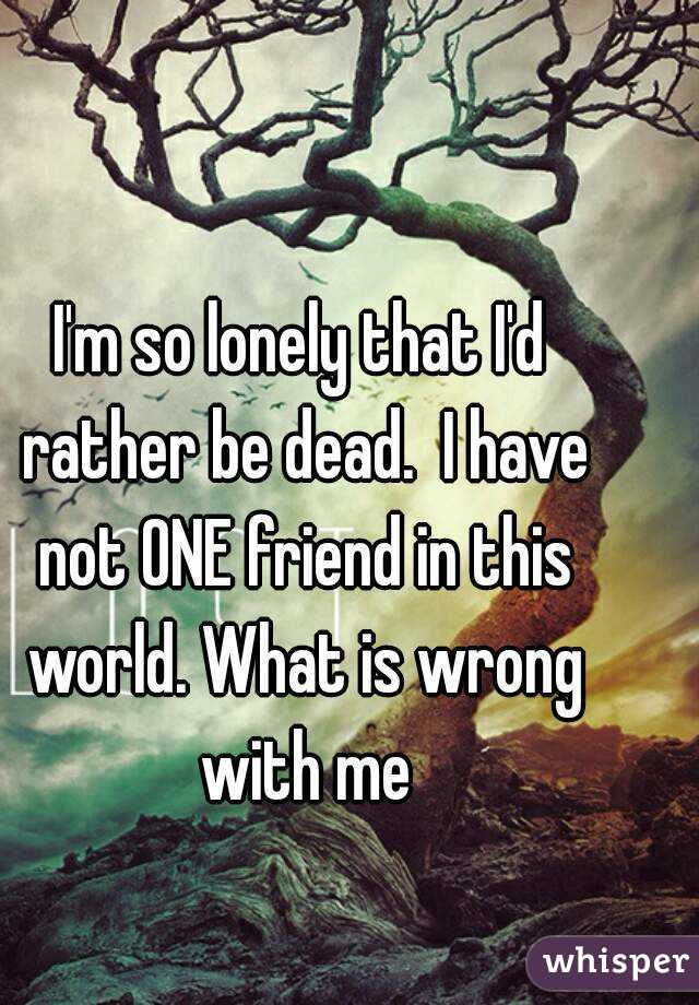 I'm so lonely that I'd rather be dead.  I have not ONE friend in this world. What is wrong with me