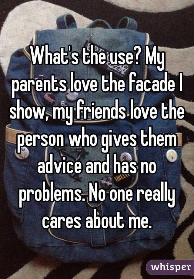 What's the use? My parents love the facade I show, my friends love the person who gives them advice and has no problems. No one really cares about me.