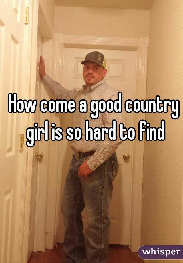 How come a good country girl is so hard to find