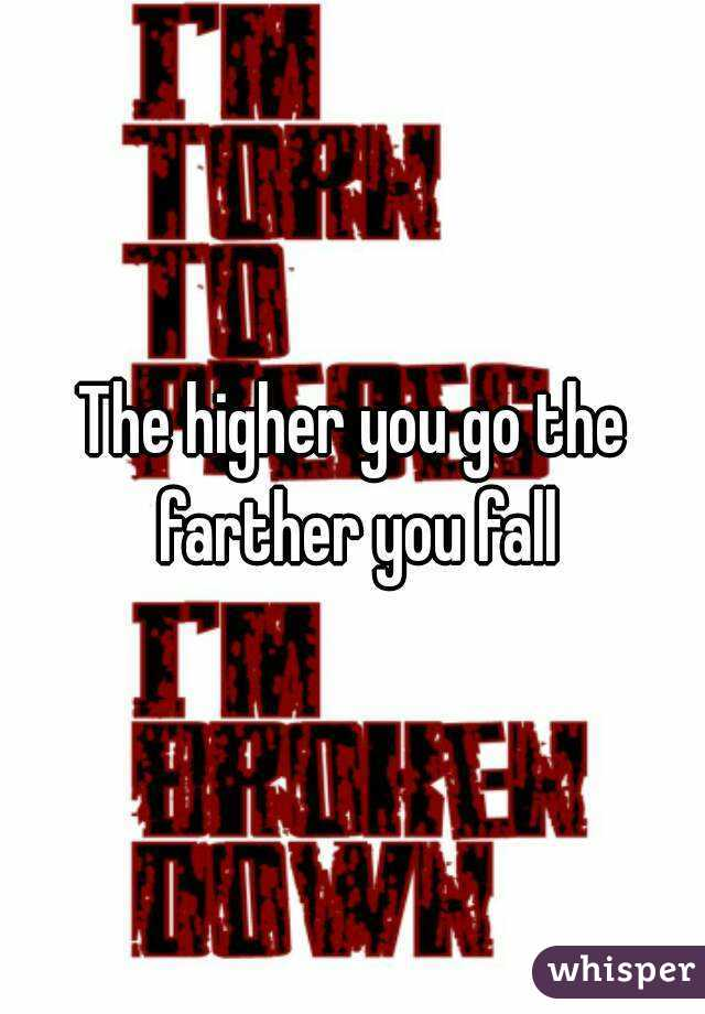 The higher you go the farther you fall