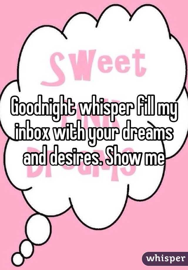 Goodnight whisper fill my inbox with your dreams and desires. Show me