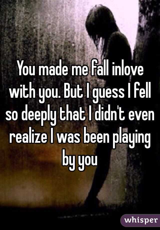 You made me fall inlove with you. But I guess I fell so deeply that I didn't even realize I was been playing by you