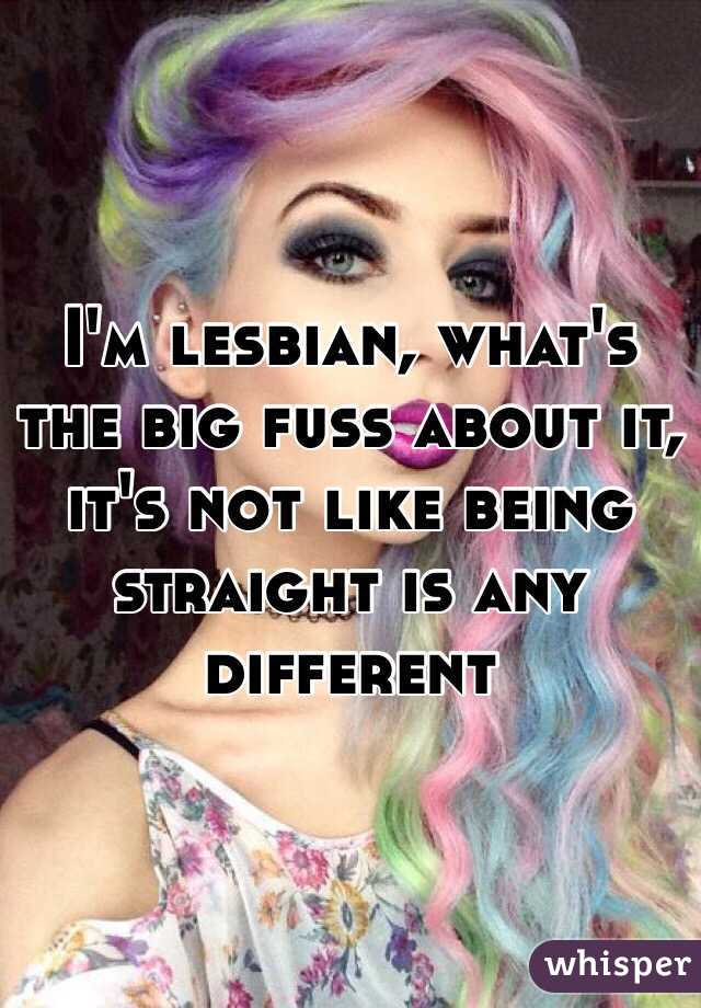 I'm lesbian, what's the big fuss about it, it's not like being straight is any different