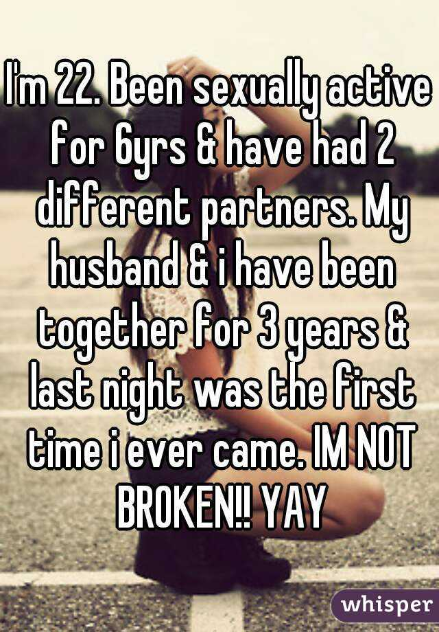 I'm 22. Been sexually active for 6yrs & have had 2 different partners. My husband & i have been together for 3 years & last night was the first time i ever came. IM NOT BROKEN!! YAY
