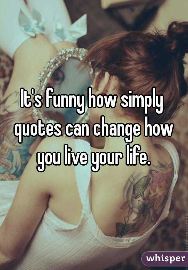 It's funny how simply quotes can change how you live your life.