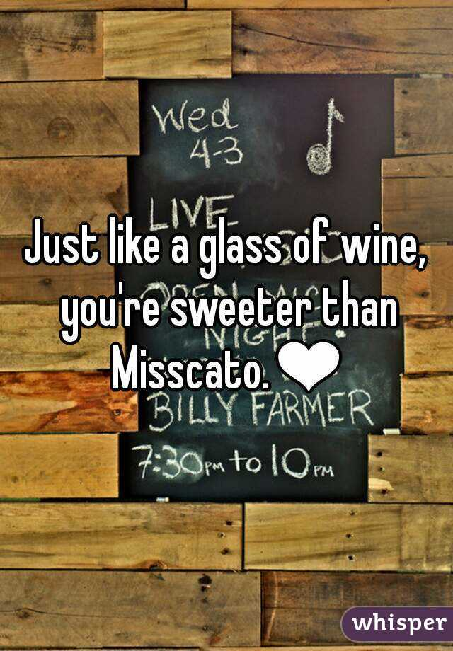 Just like a glass of wine, you're sweeter than Misscato.❤