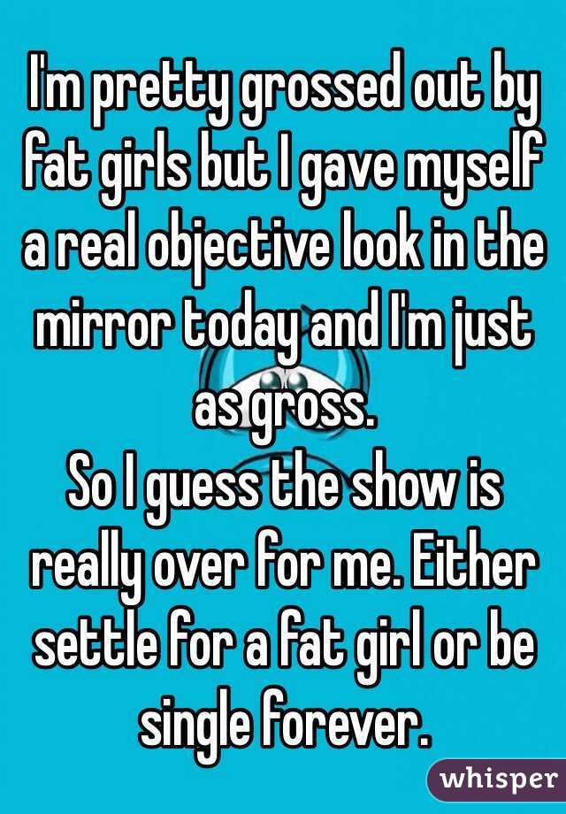 I'm pretty grossed out by fat girls but I gave myself a real objective look in the mirror today and I'm just as gross. So I guess the show is really over for me. Either settle for a fat girl or be single forever.