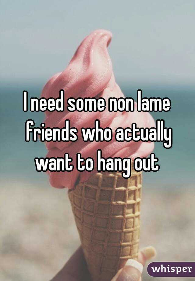 I need some non lame friends who actually want to hang out