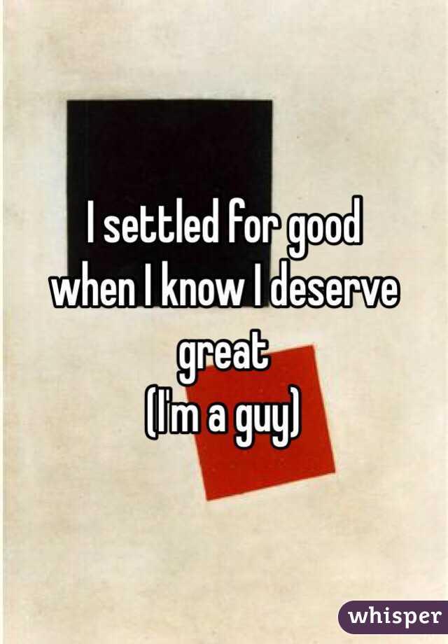 I settled for good  when I know I deserve great (I'm a guy)
