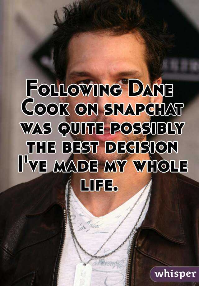 Following Dane Cook on snapchat was quite possibly the best decision I've made my whole life.