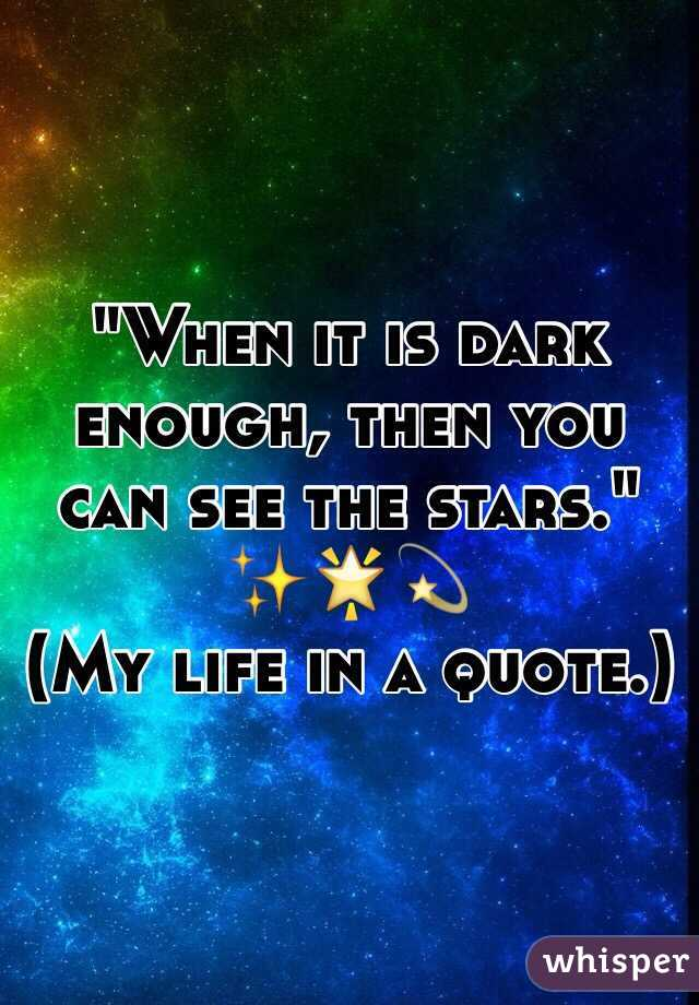 """""""When it is dark enough, then you can see the stars."""" ✨🌟💫 (My life in a quote.)"""