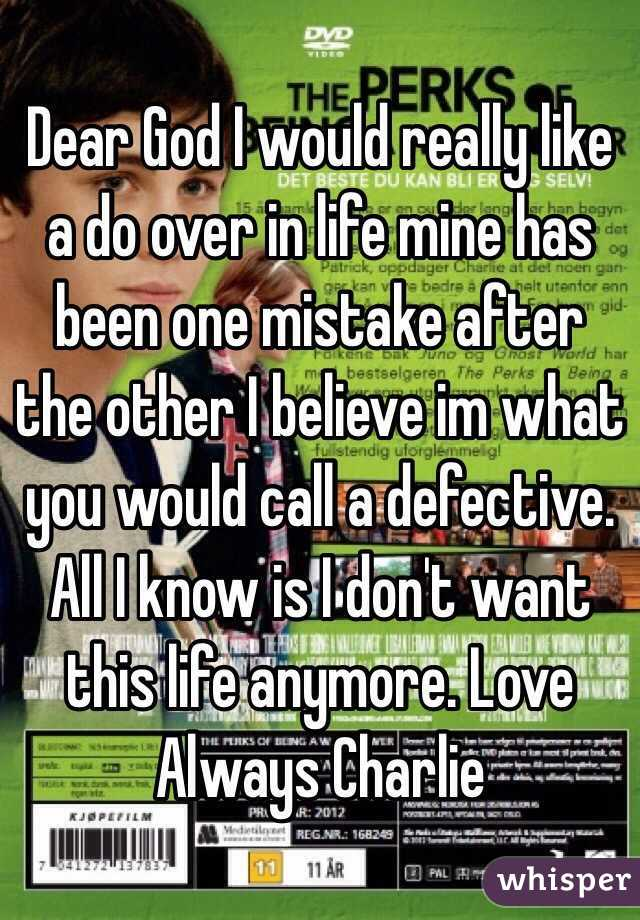 Dear God I would really like a do over in life mine has been one mistake after the other I believe im what you would call a defective. All I know is I don't want this life anymore. Love Always Charlie