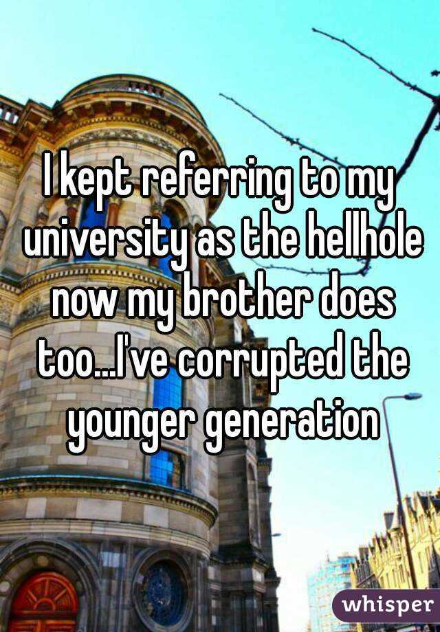 I kept referring to my university as the hellhole now my brother does too...I've corrupted the younger generation