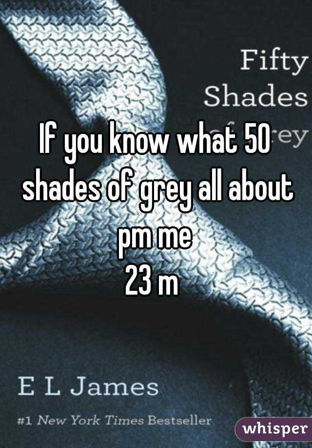 If you know what 50 shades of grey all about pm me  23 m