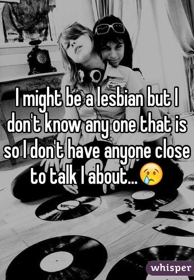 I might be a lesbian but I don't know any one that is so I don't have anyone close to talk I about...😢