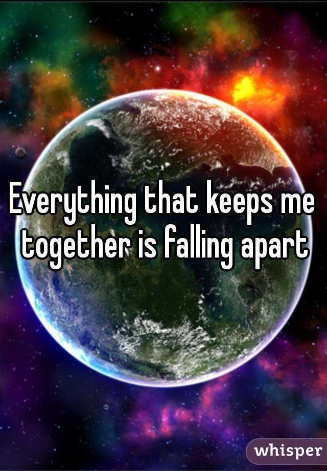 Everything that keeps me together is falling apart
