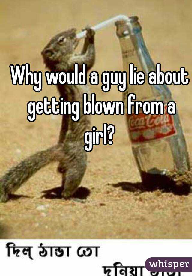 Why would a guy lie about getting blown from a girl?