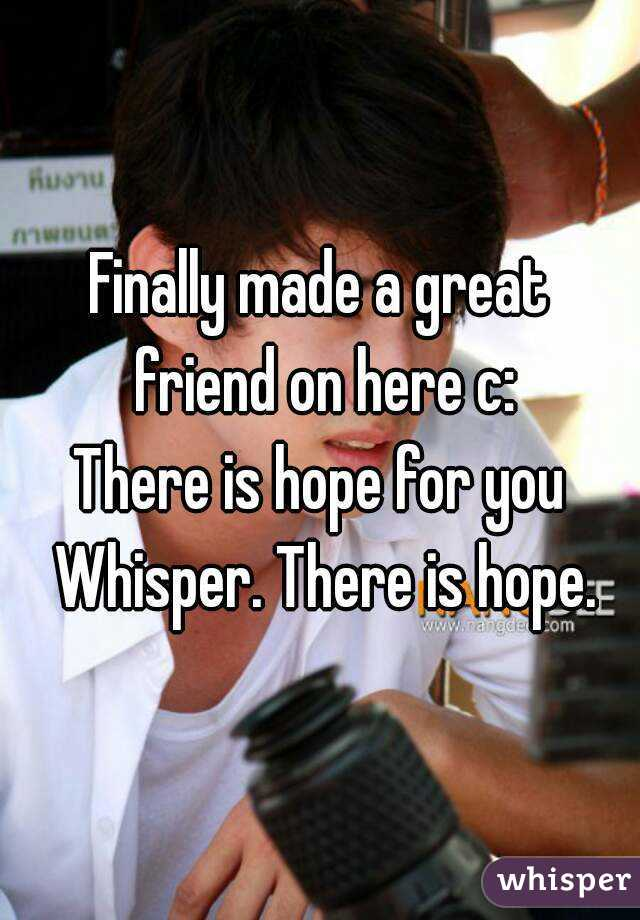 Finally made a great friend on here c: There is hope for you Whisper. There is hope.