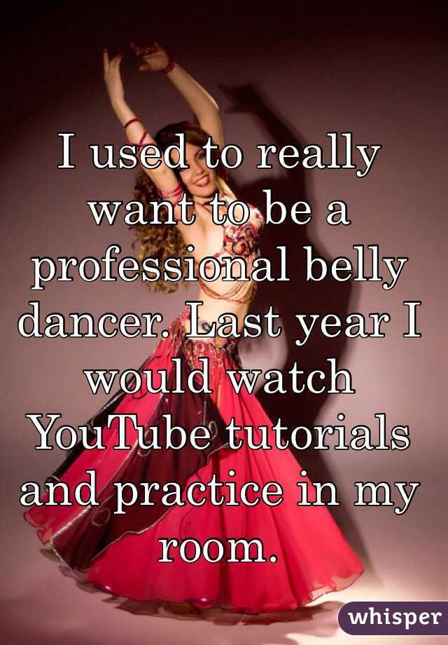 I used to really want to be a professional belly dancer. Last year I would watch YouTube tutorials and practice in my room.