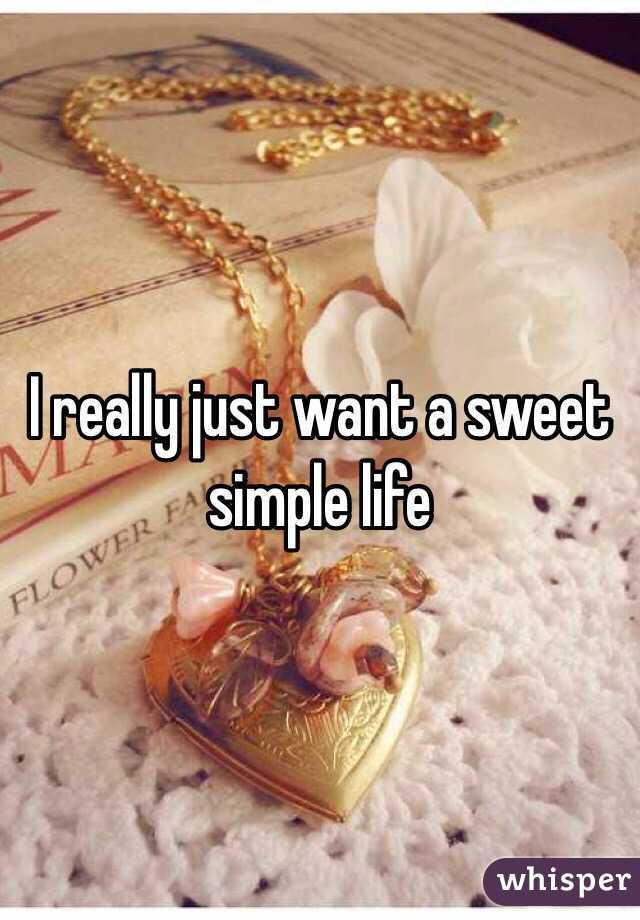 I really just want a sweet simple life