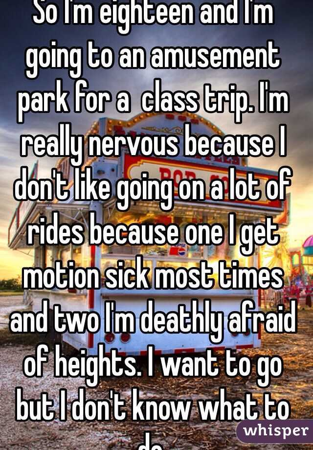 So I'm eighteen and I'm going to an amusement park for a  class trip. I'm really nervous because I don't like going on a lot of rides because one I get motion sick most times and two I'm deathly afraid of heights. I want to go but I don't know what to do.