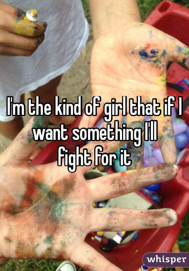 I'm the kind of girl that if I want something I'll fight for it