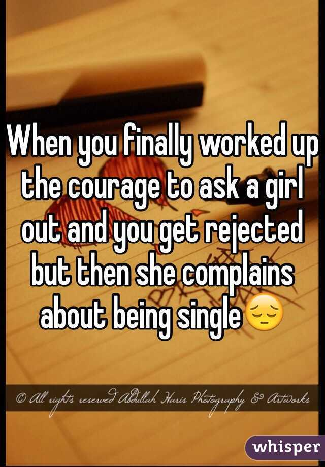 When you finally worked up the courage to ask a girl out and you get rejected but then she complains about being single😔