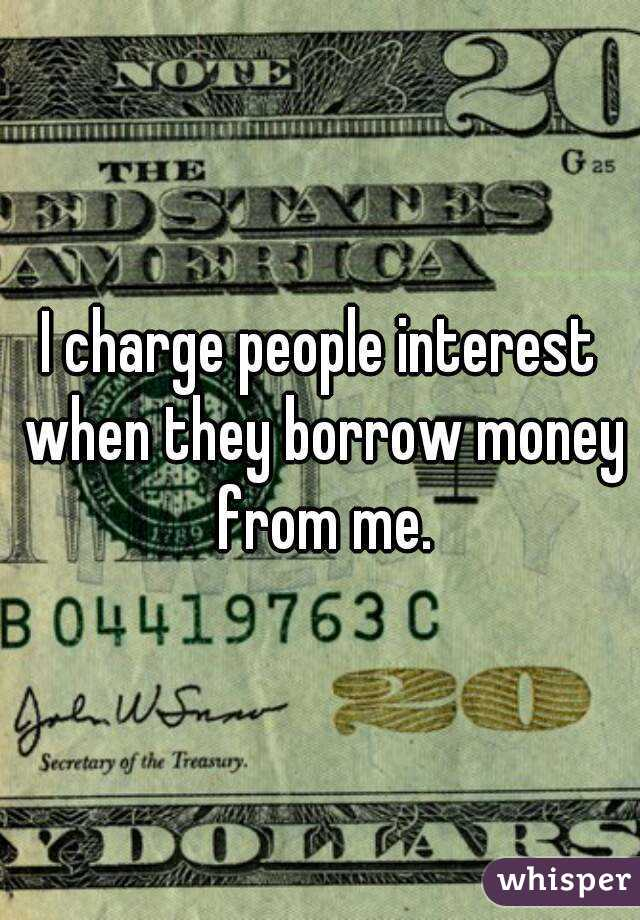 I charge people interest when they borrow money from me.