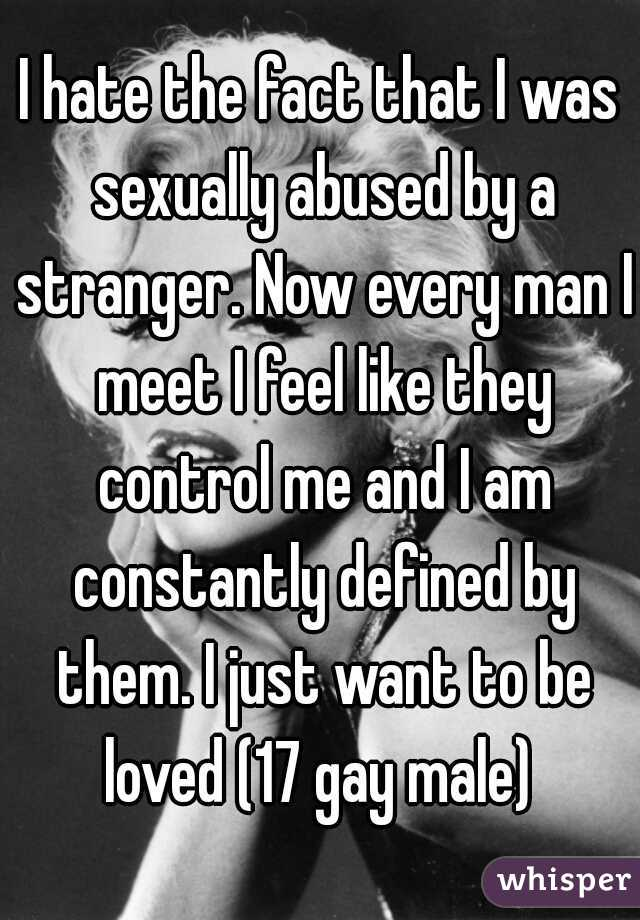 I hate the fact that I was sexually abused by a stranger. Now every man I meet I feel like they control me and I am constantly defined by them. I just want to be loved (17 gay male)