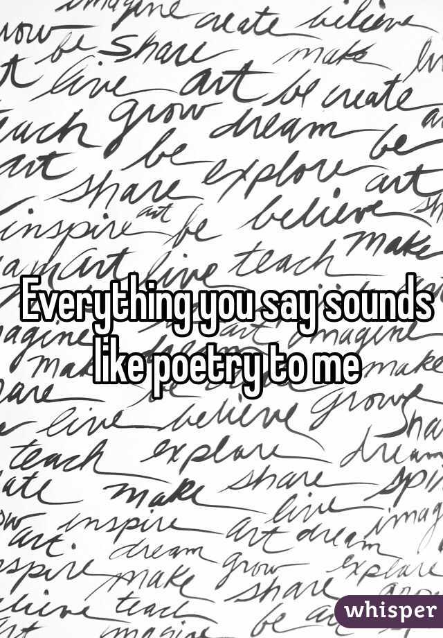 Everything you say sounds like poetry to me