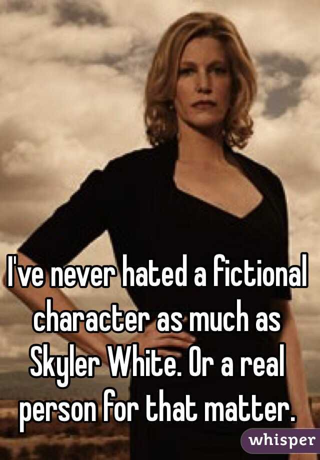 I've never hated a fictional character as much as Skyler White. Or a real person for that matter.