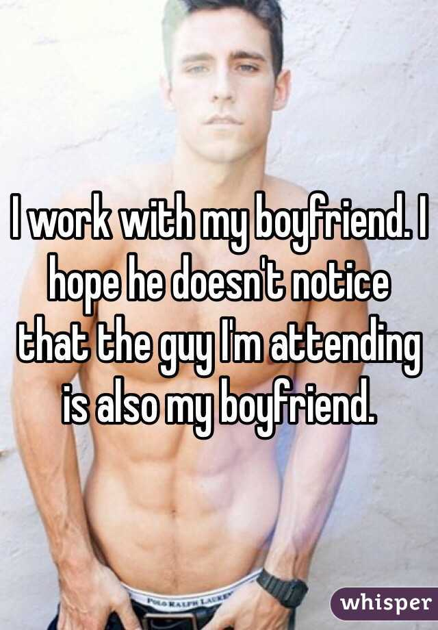 I work with my boyfriend. I hope he doesn't notice that the guy I'm attending is also my boyfriend.