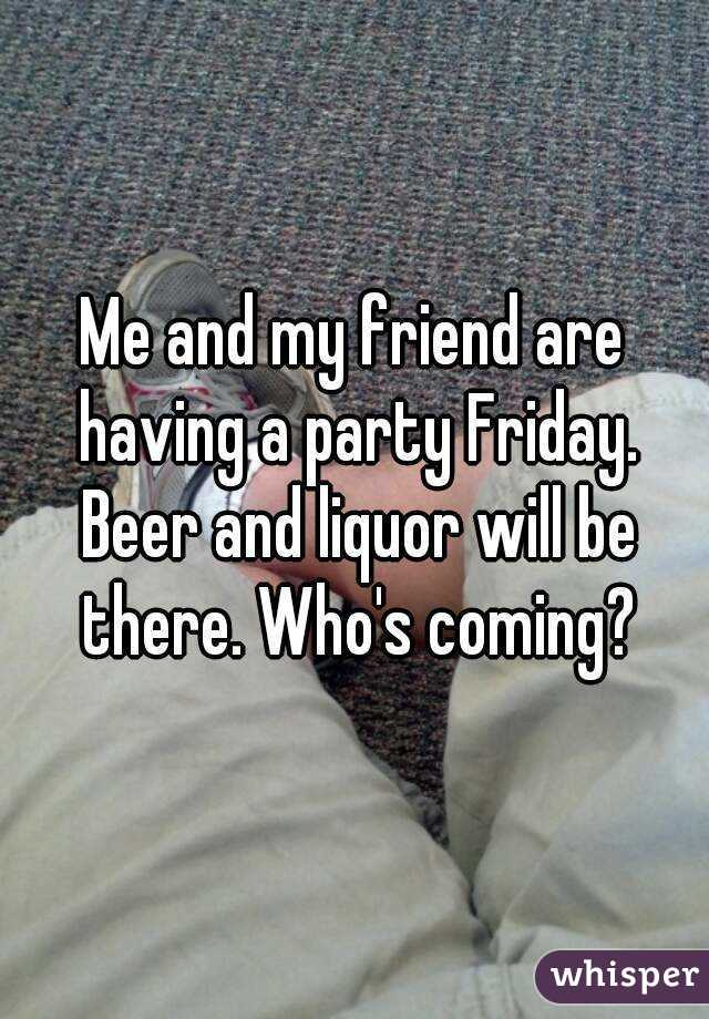 Me and my friend are having a party Friday. Beer and liquor will be there. Who's coming?