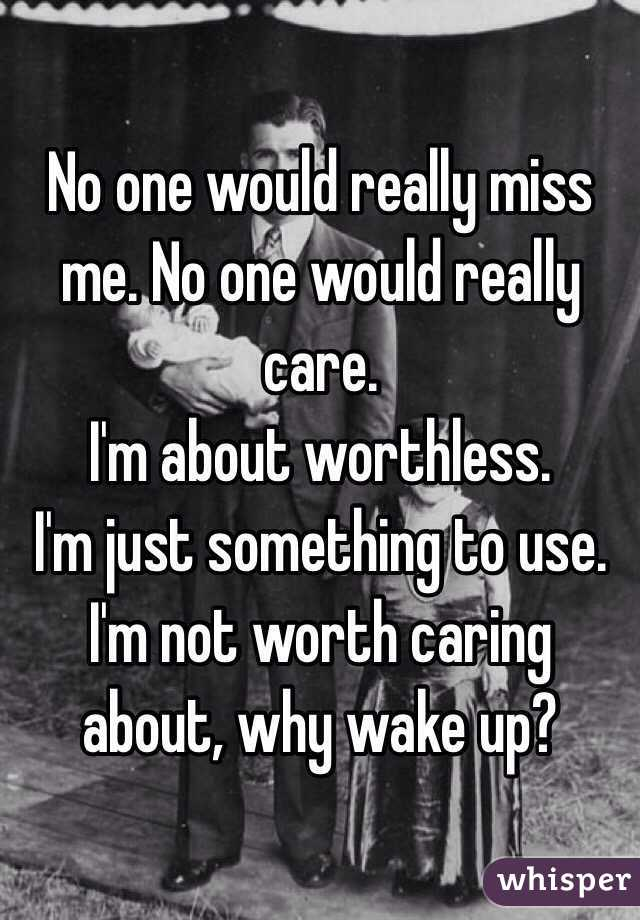 No one would really miss me. No one would really care.  I'm about worthless.  I'm just something to use.  I'm not worth caring about, why wake up?