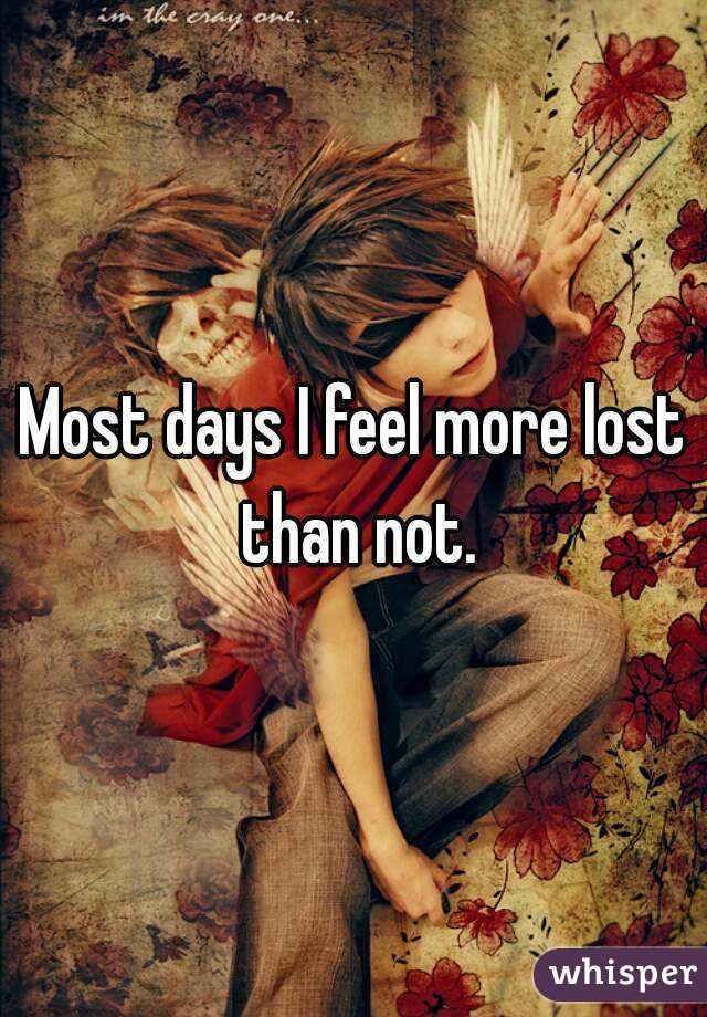 Most days I feel more lost than not.