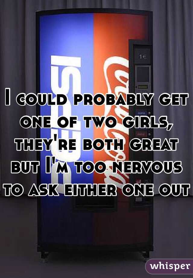 I could probably get one of two girls, they're both great but I'm too nervous to ask either one out