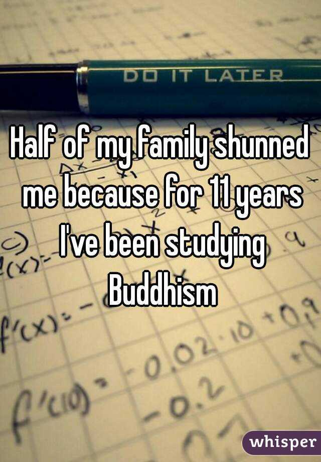 Half of my family shunned me because for 11 years I've been studying Buddhism